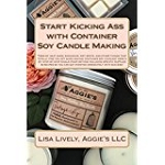 Start Kicking Ass With Container Soy Candle Making